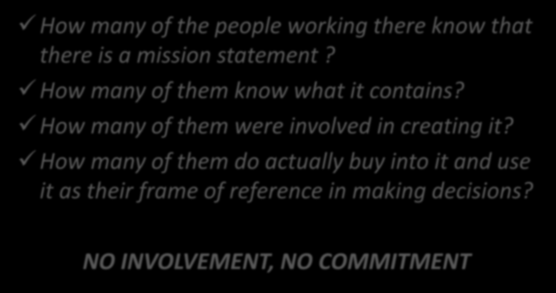 Important! How many of the people working there know that there is a mission statement? How many of them know what it contains?