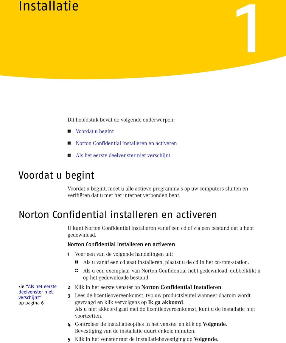Norton Confidential installeren en activeren U kunt Norton Confidential installeren vanaf een cd of via een bestand dat u hebt gedownload.
