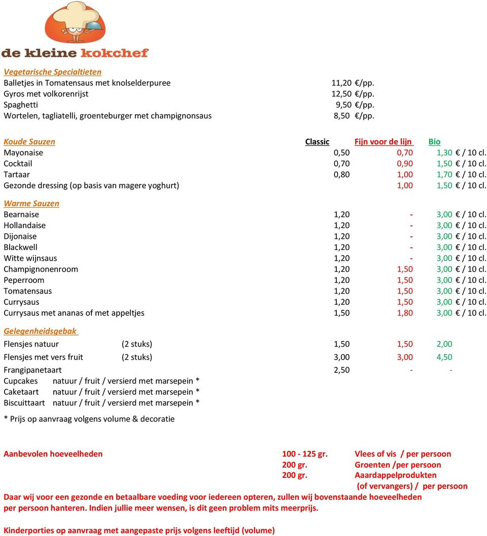 Gezonde dressing (op basis van magere yoghurt) 1,00 1,50 / 10 cl. Warme Sauzen Bearnaise 1,20-3,00 / 10 cl. Hollandaise 1,20-3,00 / 10 cl. Dijonaise 1,20-3,00 / 10 cl. Blackwell 1,20-3,00 / 10 cl.