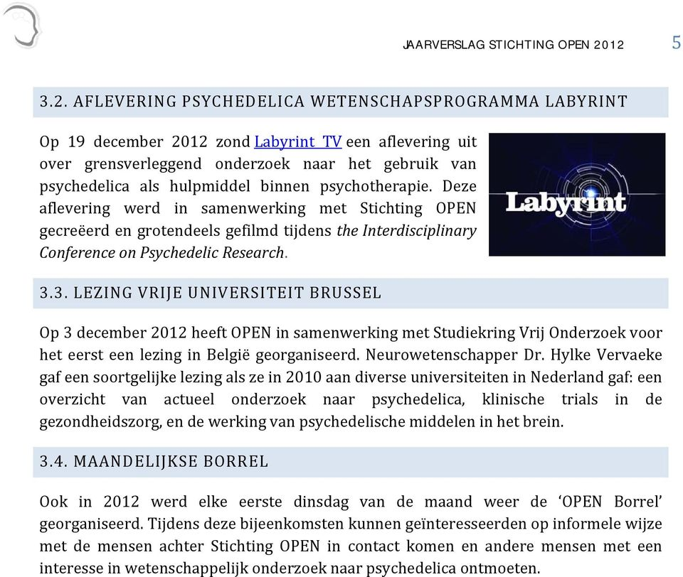 binnen psychotherapie. Deze aflevering werd in samenwerking met Stichting OPEN gecreëerd en grotendeels gefilmd tijdens the Interdisciplinary Conference on Psychedelic Research. 3.