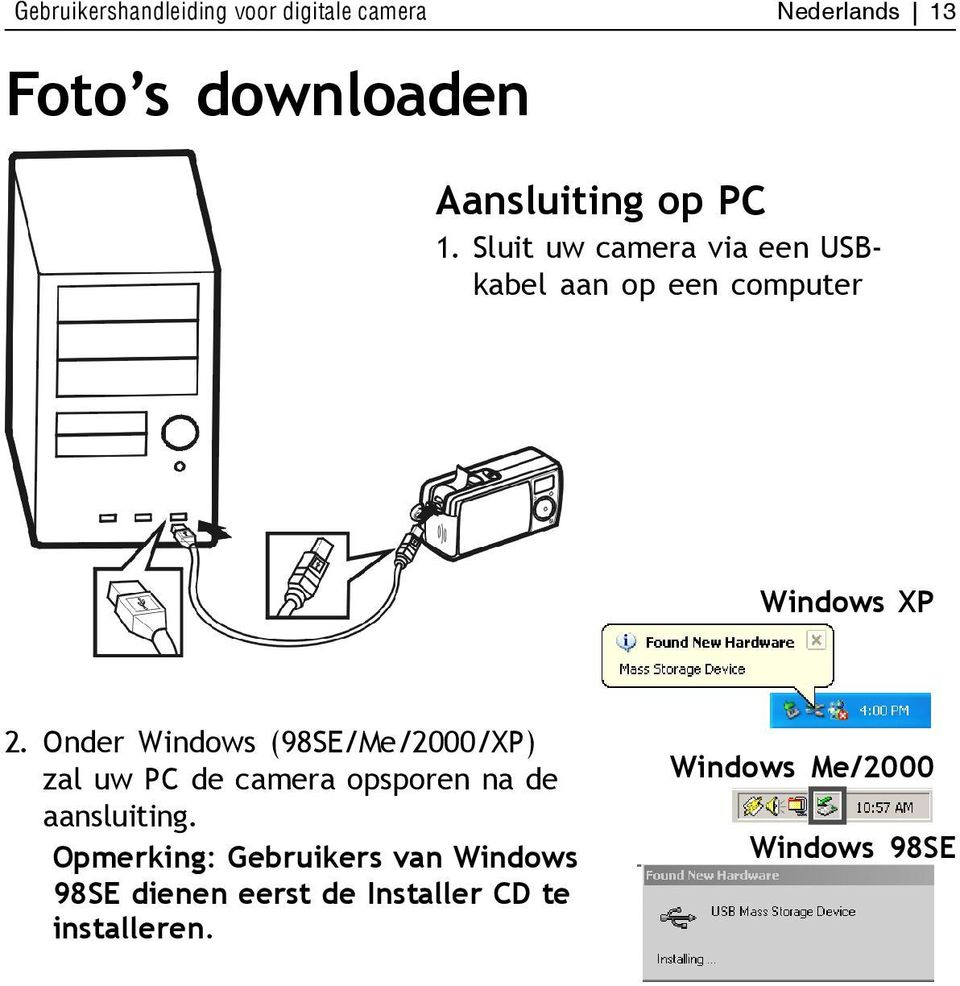 Onder Windows (98SE/Me/2000/XP) zal uw PC de camera opsporen na de aansluiting.