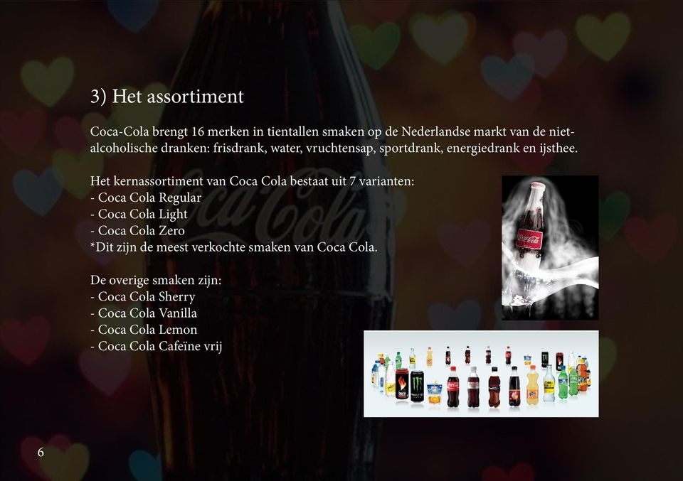 Het kernassortiment van Coca Cola bestaat uit 7 varianten: - Coca Cola Regular - Coca Cola Light - Coca Cola Zero