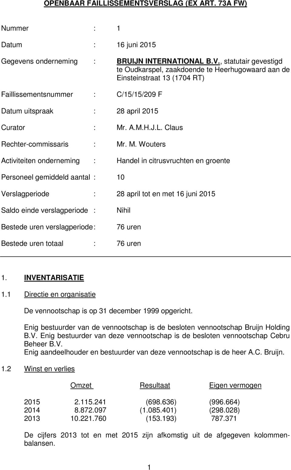 , statutair gevestigd te Oudkarspel, zaakdoende te Heerhugowaard aan de Einsteinstraat 13 (1704 RT) Faillissementsnummer : C/15/15/209 F Datum uitspraak : 28 april 2015 Curator : Mr. A.M.H.J.L.
