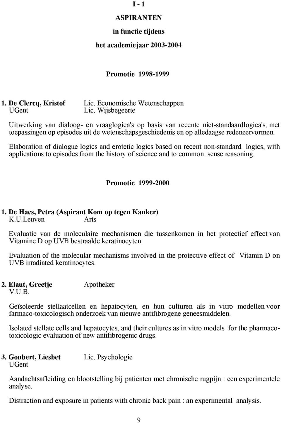 Elaboration of dialogue logics and erotetic logics based on recent non-standard logics, with applications to episodes from the history of science and to common sense reasoning. Promotie 1999-2000 1.