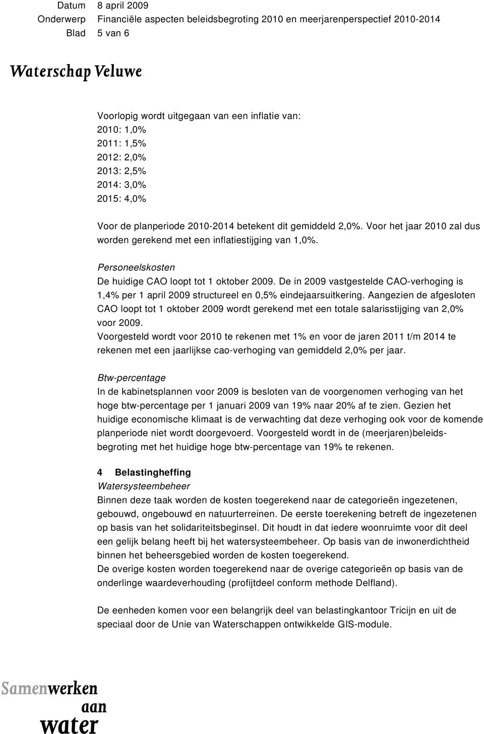 De in 2009 vastgestelde CAO-verhoging is 1,4% per 1 april 2009 structureel en 0,5% eindejaarsuitkering.
