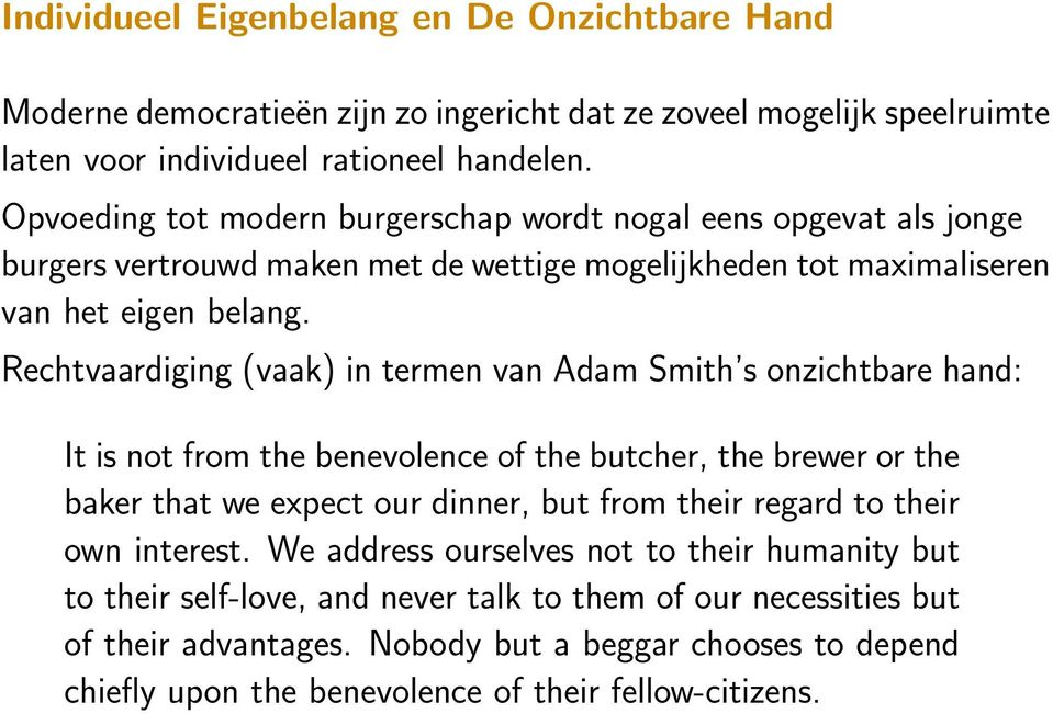 Rechtvaardiging (vaak) in termen van Adam Smith s onzichtbare hand: It is not from the benevolence of the butcher, the brewer or the baker that we expect our dinner, but from their regard to
