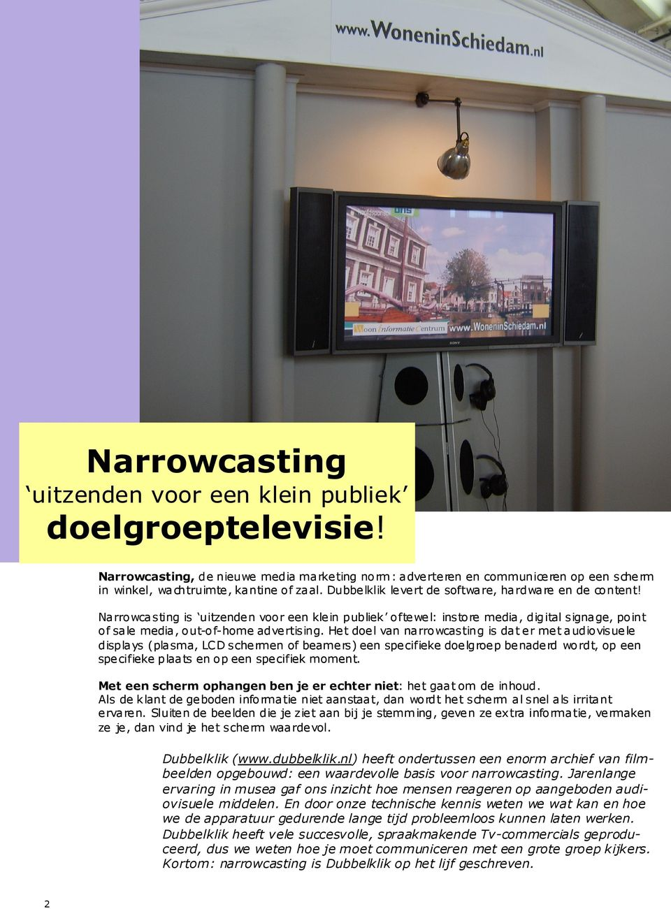 Narrowcasting is uitzende n voor een kle in publiek ofte we l: instore media, digital signage, point of sale media, out-of-home adve rtising.