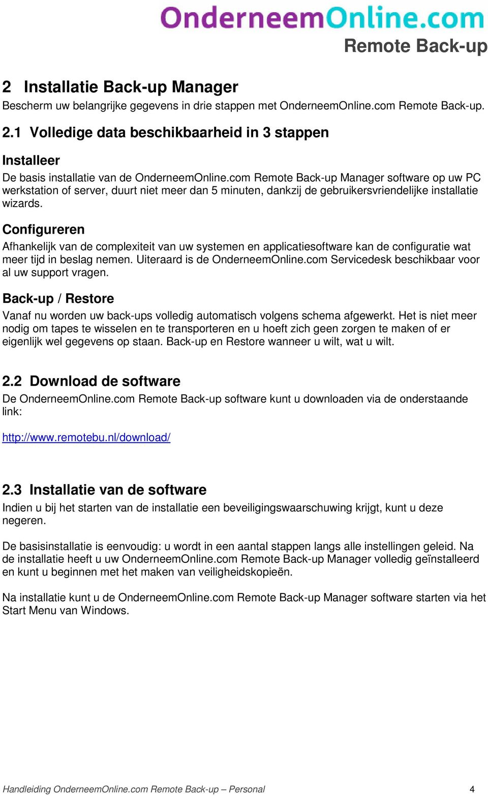 com Remote Back-up Manager software op uw PC werkstation of server, duurt niet meer dan 5 minuten, dankzij de gebruikersvriendelijke installatie wizards.