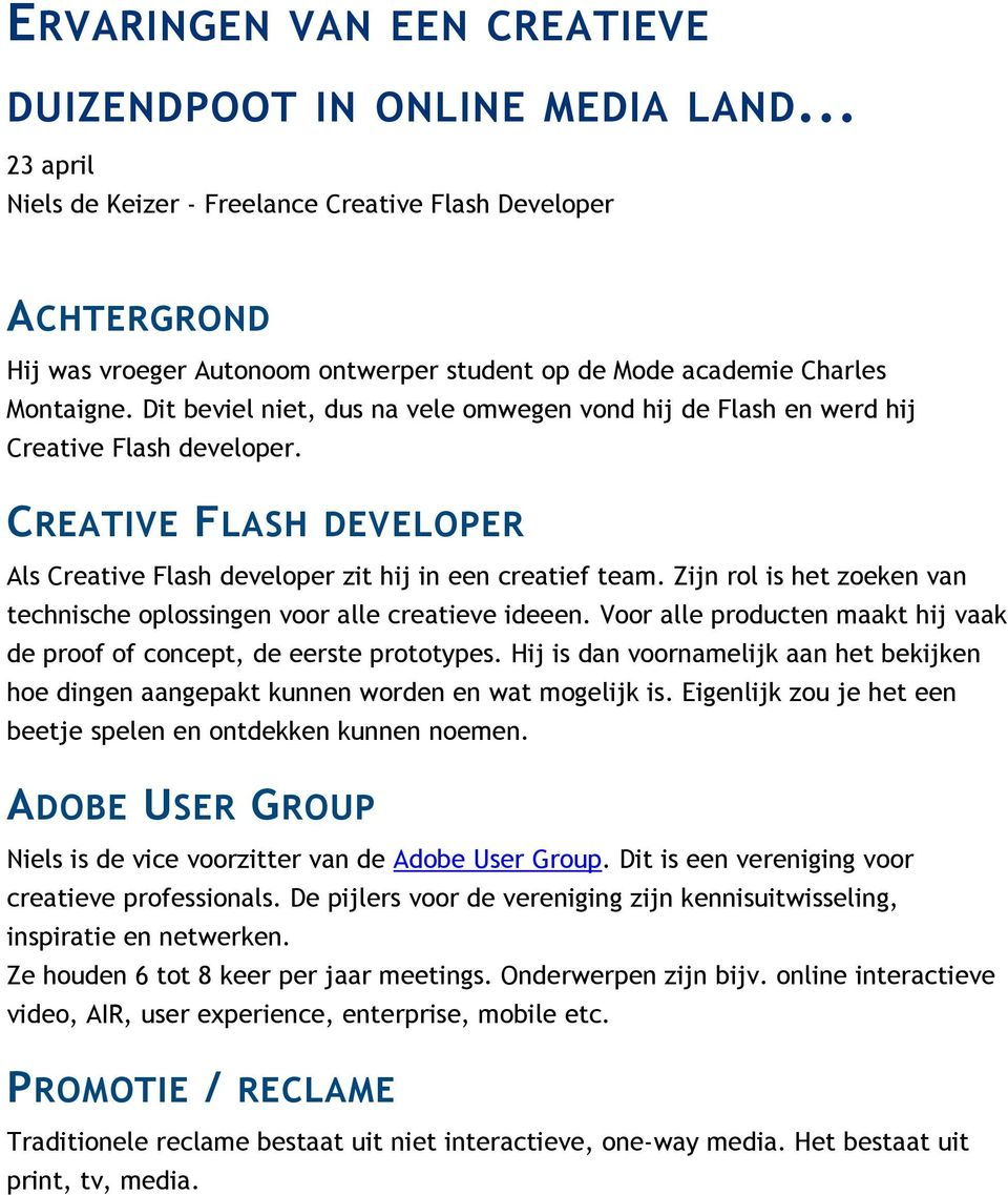 Dit beviel niet, dus na vele omwegen vond hij de Flash en werd hij Creative Flash developer. CREATIVE FLASH DEVELOPER Als Creative Flash developer zit hij in een creatief team.