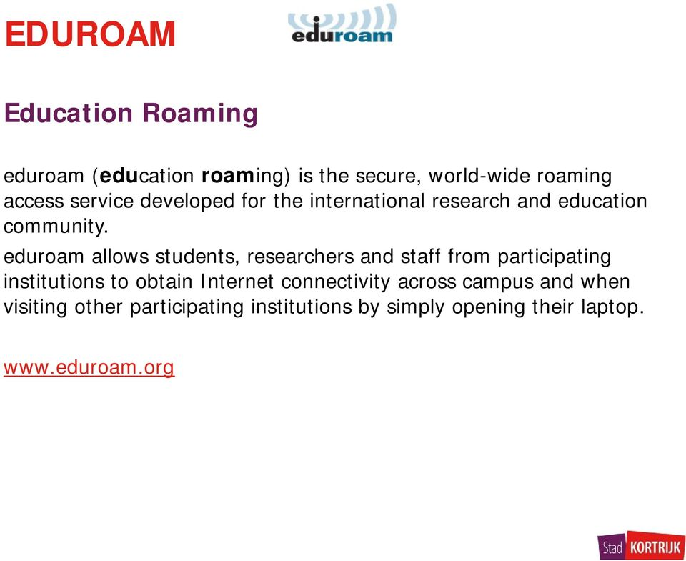 eduroam allows students, researchers and staff from participating institutions to obtain Internet