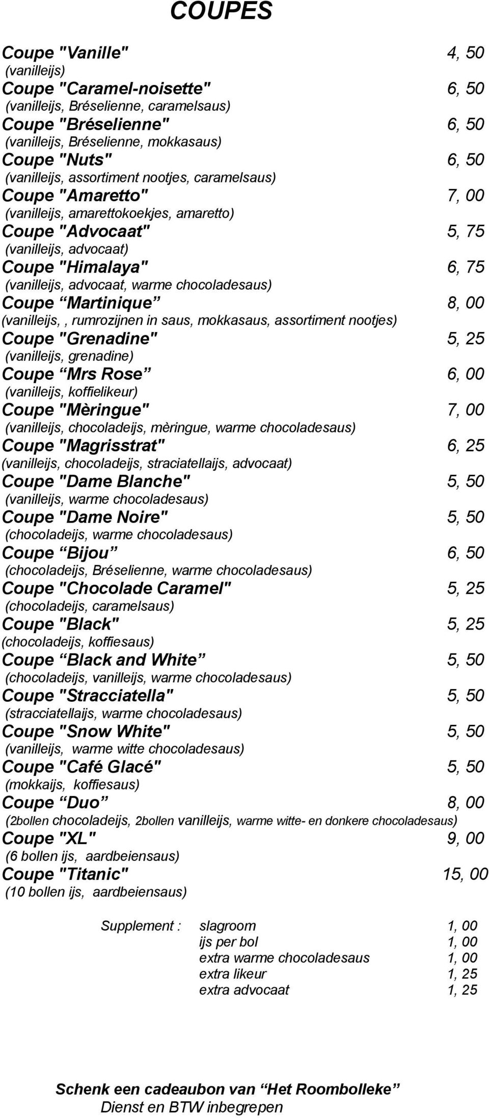 "advocaat, warme chocoladesaus) Coupe Martinique 8, 00 (vanilleijs,, rumrozijnen in saus, mokkasaus, assortiment nootjes) Coupe ""Grenadine"" 5, 25 (vanilleijs, grenadine) Coupe Mrs Rose 6, 00"